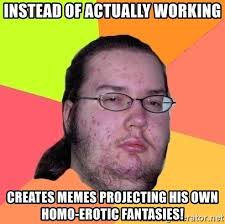 Erotic Memes - instead of actually working creates memes projecting his own homo