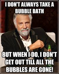 Bubble Bath Meme - i don t always take a bubble bath but when i do i don t get out
