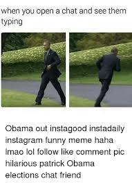 Typing Meme - when you open a chat and see them typing obama out instagood