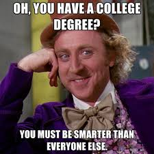 College Degree Meme - oh you have a college degree you must be smarter than everyone