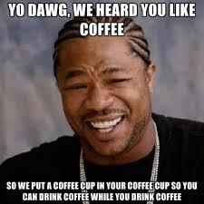 Coffee Cup Meme - yo dawg we heard you like coffee so we put a coffee cup in your