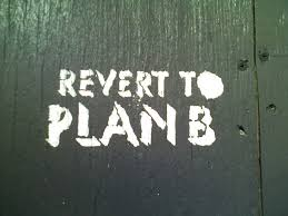 plan b forget about plan a your plan b is better u2013 fred thoughts