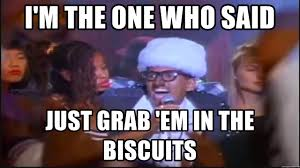 Biscuits Meme - i m the one who said just grab em in the biscuits shock g