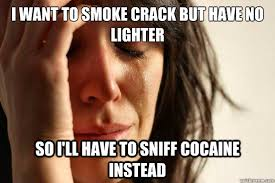 Crack Cocaine Meme - i want to smoke crack but have no lighter so i ll have to sniff