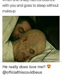 Love Me Meme - with you and goes to sleep without makeup he really does love me
