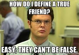 True Friend Meme - how do i define a true friend easy they can t be false dwight
