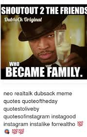 Real Talk Meme - shoutout2the friends dubsaak original who became family neo realtalk