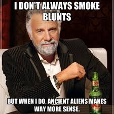 Ancient Alien Guy Meme - i don t always smoke blunts but when i do ancient aliens makes way