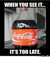 Coke Meme - when you see it it s too late funny coca cola bottle