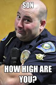 How High Are You Meme - son how high are you officer douchbag quickmeme
