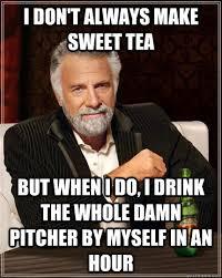 Sweet Tea Meme - i don t always make sweet tea but when i do i drink the whole