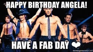 Magic Mike Meme - happy birthday angela have a fab day magic mike cast meme