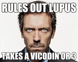 Lupus Meme - rules out lupus takes a vicodin or 3 dr house quickmeme
