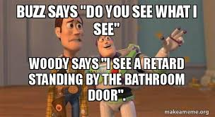 Woody And Buzz Meme - buzz says do you see what i see woody says i see a retard