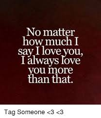 How Do You Say Meme - no matter how much i say i love you i always love ou more an that