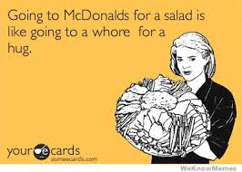 Funny Whore Memes - going to mcdonalds for a salad is like going to a whore for a hug