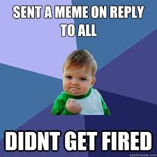 Reply All Meme - sent a meme on reply to all didnt get fired success kid quickmeme