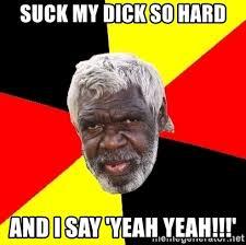 Hard Dick Meme - suck my dick so hard and i say yeah yeah aboriginal meme