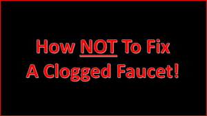 how not to fix a clogged faucet youtube