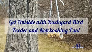 get outside with backyard bird feeder and notebooking fun