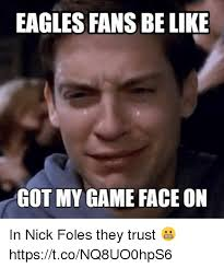 Nick Foles Meme - eagles fans be like got my game face on in nick foles they trust