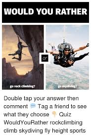 Rock Climbing Memes - would you rather or go rock climbing go skydiving double tap your
