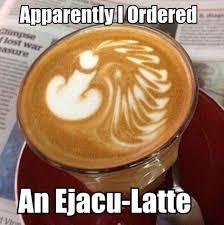 Raunchy Memes - ejacu latte raunchy humor pinterest latte humor and adult humor