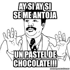 Memes De Chocolate - meme ay si ay si ay si se me antoja un pastel de chocolate