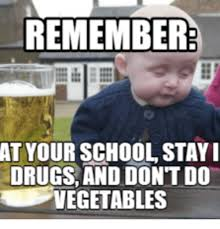 remember at your school stay i drugs and dont do vegetables stay
