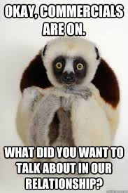 Lemur Meme - okay commercials are on what did you want to talk about in our