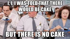 No Cake Meme - i i i was told that there would be cake but there is no cake