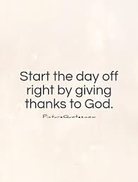 start the day right by giving thanks to god picture quotes