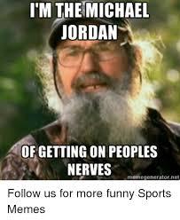 Sports Memes - i m the michael jordan of getting on peoples nerves memegeneratornet