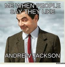 Andrew Meme - me people when say they like andrew jackson memescom jackson