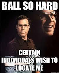 Ball So Hard Meme - ball so hard certain individuals wish to locate me will ferrell