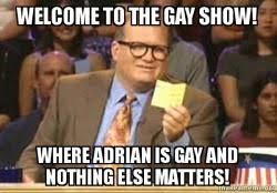Adrian Meme - welcome to the gay show where adrian is gay and nothing else
