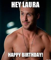 Meme Laura - http www troll me images ryan gosling hey laura happy birthday