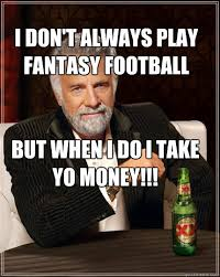 Dos Equis Memes - i don t always play fantasy football but when i do i take yo money