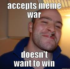 Meme War Pictures - accepts meme war doesn t want to win funny war meme image