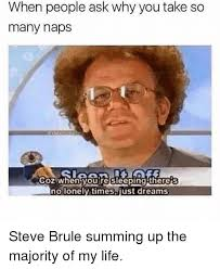 Steve Brule Meme - when people ask why you take so many naps coz when youre sleeping
