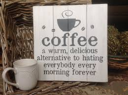 coffee a warm delicious alternative to hating everybody everyday