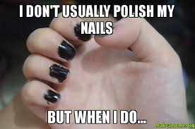 Nails Meme - i don t usually polish my nails but when i do make a meme