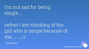 m not sad for being single rather i am thinking of the girl who