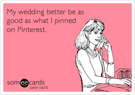 Wedding Planning Memes - my wedding better be as good as what i pinned on pinterest