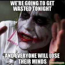 Wasted Meme - we re going to get wasted tonight and everyone will lose their
