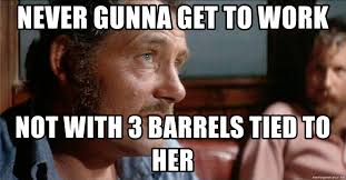 Barrels Meme - never gunna get to work not with 3 barrels tied to her quint jaws