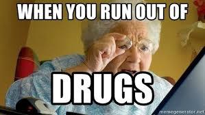 Grandma Internet Meme - when you run out of drugs grandma finds the internet meme