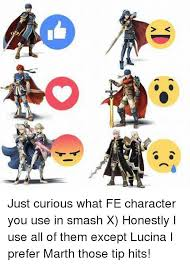 Use All The Memes - v just curious what fe character you use in smash x honestly i use