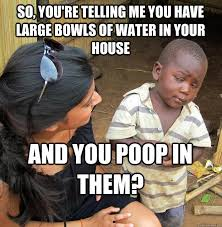 So You Re Telling Me Meme - so you re telling me you have large bowls of water in your house