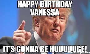 Vanessa Meme - happy birthday vanessa it s gonna be huuuuuge meme donald trump
